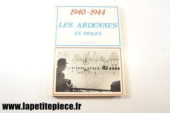 Les Ardennes en images 1940 - 1944 par Jacques Vadon