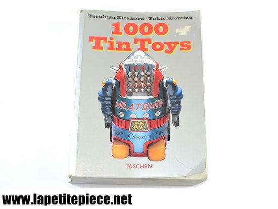 1000 Tin Toys par Teruhisa Kitahara et Yukio Shimizu aux editions Taschen 1996. Jouets en fer blanc, catalogue jouet