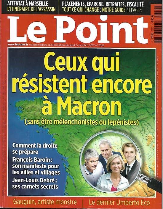 LE POINT n°2352 05/10/2017  Ceux qui résistent à Macron/ Attentat à Marseille/ Gauguin/ Umberto Eco/ Placements