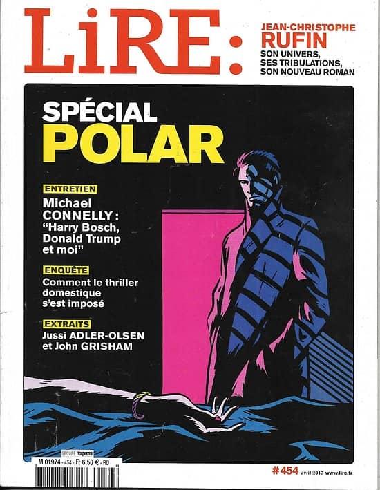 LIRE n°454 avril 2017  Spécial Polar/ Michael Connelly/ Jean-Christophe Rufin/ Alexandre Pouchkine