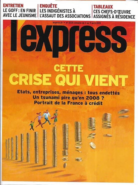 L'EXPRESS n°3535 03/04/2019  La crise qui vient/ La France à crédit/ Le parcours de François Ruffin/ Netanyahou, dernière bataille/ L'appli TikTok/ Offensive indigéniste/ Chefs-d'oeuvre sédentai