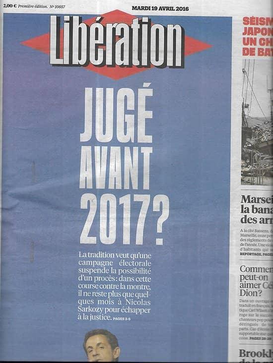 LIBERATION n°10857 19/04/2016  Sarkozy, jugé avant 2017?/ Séisme au japon/ Clinton vs Sanders/ Saint Laurent/ Céline Dion/ Fusillades à Marseille