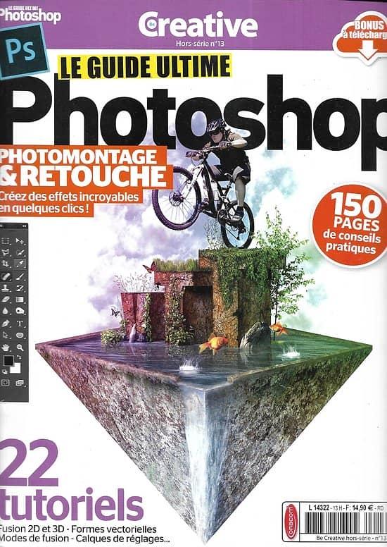 CREATIVE n°13H 2018  Le guide ultime Photoshop, 150 pages de conseils pratiques, 22 tutoriels, photomontage & retouche