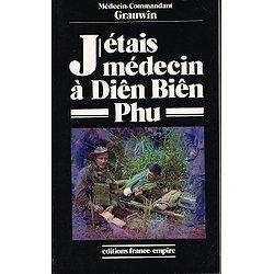 J'étais médecin à Diên Biên Phu, Médecin Commandant Grauwin, Editions France-Empire 1992.