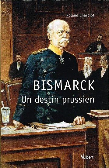 Bismarck, un destin prussien, Roland Charpiot, Vuibert 2011.