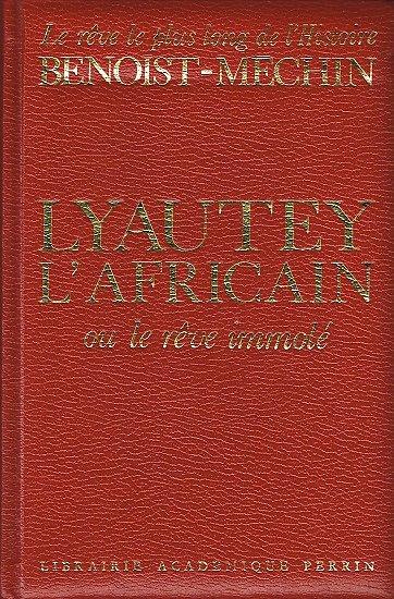 Lyautey l'Africain ou le rêve immolé, Jacques Benoit-Méchin, Perrin 1978.