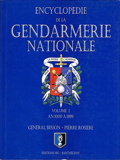 Encyclopédie de la Gendarmerie Nationale, Volume 1 : An 1000 à 1899, Général Besson, Pierre Rosiere, Editions SPE-Barthelemy 2004