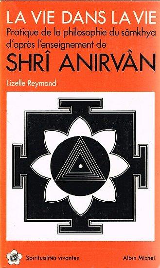 La vie dans la vie, Pratique de la philosophie du sâmkhya d'après l'enseignement de Shri Anirvân, Lizelle Reymond, Albin Michel 1984.
