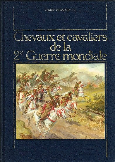 Chevaux et cavaliers de la 2ème Guerre mondiale, Janusz Piekalkiewicz, Maloine 1986.
