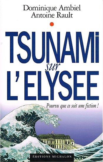 Tsunami sur l'Elysée, pourvu que ce soit une fiction ! Dominique Ambiel, Antoine Rault, Editions Michalon 2006.